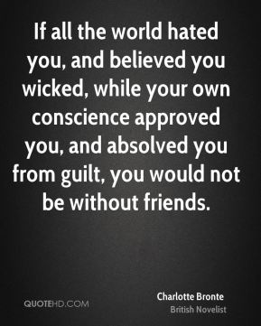 Charlotte Bronte - If all the world hated you, and believed you wicked, while your own conscience approved you, and absolved you from guilt, you would not be without friends.