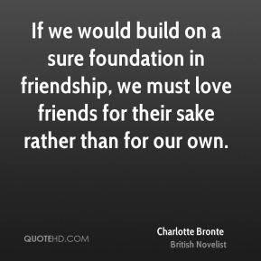 Charlotte Bronte - If we would build on a sure foundation in friendship, we must love friends for their sake rather than for our own.