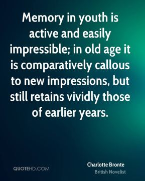 Charlotte Bronte - Memory in youth is active and easily impressible; in old age it is comparatively callous to new impressions, but still retains vividly those of earlier years.
