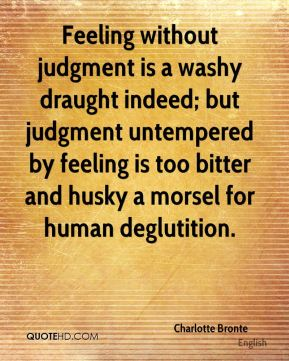 Charlotte Bronte - Feeling without judgment is a washy draught indeed; but judgment untempered by feeling is too bitter and husky a morsel for human deglutition.
