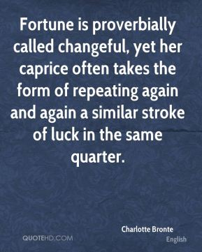 Charlotte Bronte - Fortune is proverbially called changeful, yet her caprice often takes the form of repeating again and again a similar stroke of luck in the same quarter.