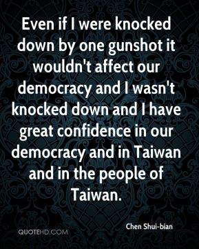 Even if I were knocked down by one gunshot it wouldn't affect our democracy and I wasn't knocked down and I have great confidence in our democracy and in Taiwan and in the people of Taiwan.