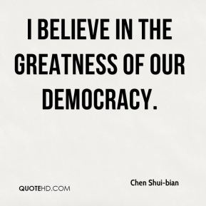 I believe in the greatness of our democracy.