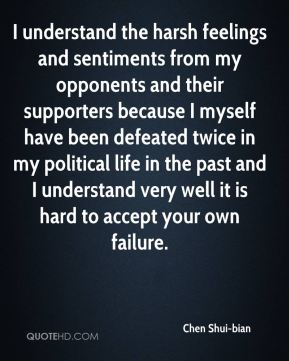 Chen Shui-bian - I understand the harsh feelings and sentiments from my opponents and their supporters because I myself have been defeated twice in my political life in the past and I understand very well it is hard to accept your own failure.