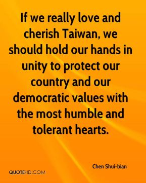 Chen Shui-bian - If we really love and cherish Taiwan, we should hold our hands in unity to protect our country and our democratic values with the most humble and tolerant hearts.