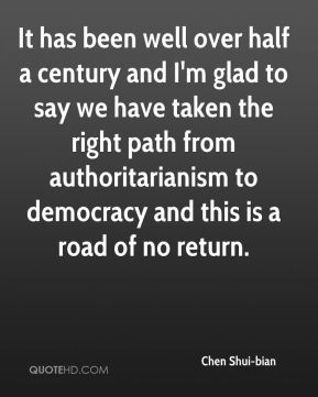 It has been well over half a century and I'm glad to say we have taken the right path from authoritarianism to democracy and this is a road of no return.