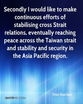 Chen Shui-bian - Secondly I would like to make continuous efforts of stabilising cross Strait relations, eventually reaching peace across the Taiwan strait and stability and security in the Asia Pacific region.