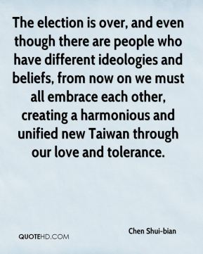Chen Shui-bian - The election is over, and even though there are people who have different ideologies and beliefs, from now on we must all embrace each other, creating a harmonious and unified new Taiwan through our love and tolerance.