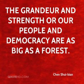 The grandeur and strength or our people and democracy are as big as a forest.