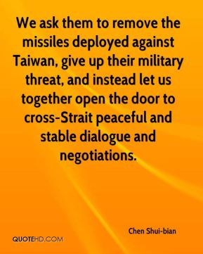 Chen Shui-bian - We ask them to remove the missiles deployed against Taiwan, give up their military threat, and instead let us together open the door to cross-Strait peaceful and stable dialogue and negotiations.