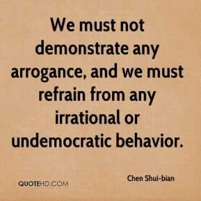 Chen Shui-bian - We must not demonstrate any arrogance, and we must refrain from any irrational or undemocratic behavior.