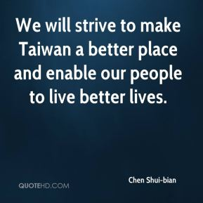 We will strive to make Taiwan a better place and enable our people to live better lives.