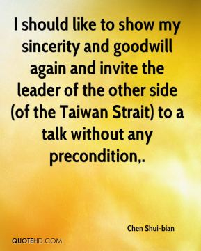 Chen Shui-bian - I should like to show my sincerity and goodwill again and invite the leader of the other side (of the Taiwan Strait) to a talk without any precondition.