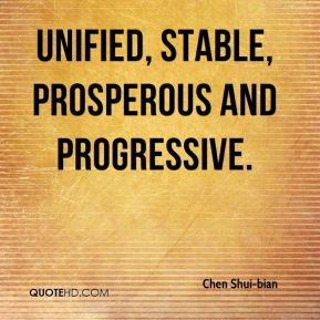 Chen Shui-bian - unified, stable, prosperous and progressive.