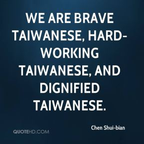 Chen Shui-bian - we are brave Taiwanese, hard-working Taiwanese, and dignified Taiwanese.