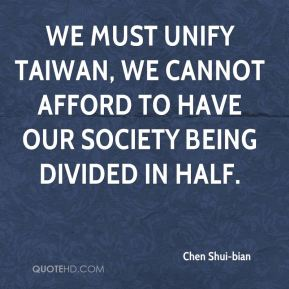 Chen Shui-bian - We must unify Taiwan, we cannot afford to have our society being divided in half.