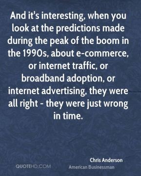Chris Anderson - And it's interesting, when you look at the predictions made during the peak of the boom in the 1990s, about e-commerce, or internet traffic, or broadband adoption, or internet advertising, they were all right - they were just wrong in time.