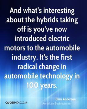 Chris Anderson - And what's interesting about the hybrids taking off is you've now introduced electric motors to the automobile industry. It's the first radical change in automobile technology in 100 years.
