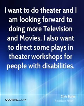 Chris Burke - I want to do theater and I am looking forward to doing more Television and Movies. I also want to direct some plays in theater workshops for people with disabilities.