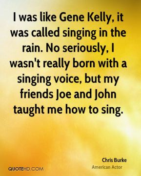 Chris Burke - I was like Gene Kelly, it was called singing in the rain. No seriously, I wasn't really born with a singing voice, but my friends Joe and John taught me how to sing.