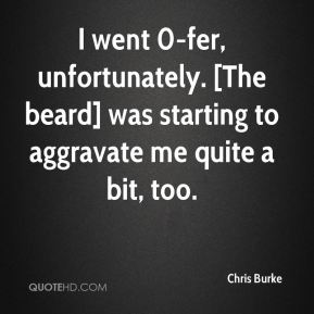 Chris Burke - I went 0-fer, unfortunately. [The beard] was starting to aggravate me quite a bit, too.