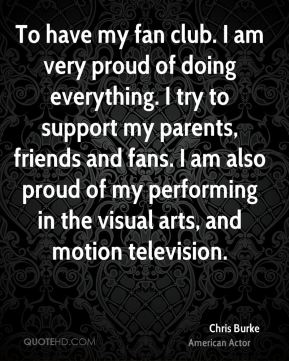 Chris Burke - To have my fan club. I am very proud of doing everything. I try to support my parents, friends and fans. I am also proud of my performing in the visual arts, and motion television.