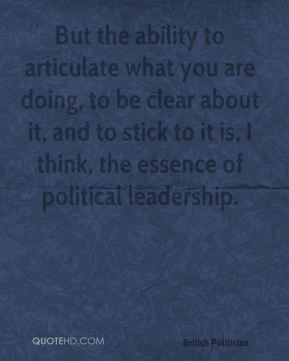 Chris Patten - But the ability to articulate what you are doing, to be clear about it, and to stick to it is, I think, the essence of political leadership.