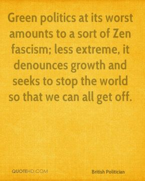 Chris Patten - Green politics at its worst amounts to a sort of Zen fascism; less extreme, it denounces growth and seeks to stop the world so that we can all get off.