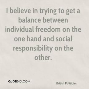 Chris Patten - I believe in trying to get a balance between individual freedom on the one hand and social responsibility on the other.