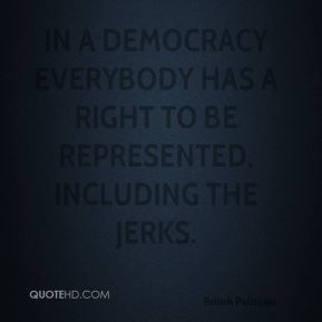 Chris Patten - In a democracy everybody has a right to be represented, including the jerks.