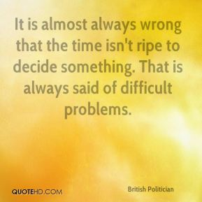 It is almost always wrong that the time isn't ripe to decide something. That is always said of difficult problems.