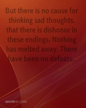 Chris Patten - But there is no cause for thinking sad thoughts, that there is dishonor in these endings. Nothing has melted away. There have been no defeats.