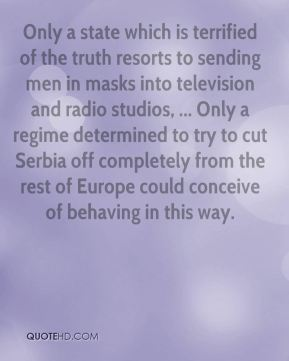 Chris Patten - Only a state which is terrified of the truth resorts to sending men in masks into television and radio studios, ... Only a regime determined to try to cut Serbia off completely from the rest of Europe could conceive of behaving in this way.