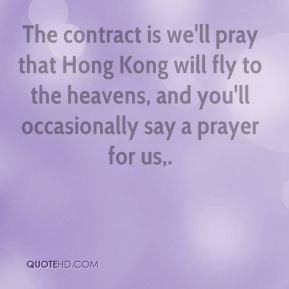 Chris Patten - The contract is we'll pray that Hong Kong will fly to the heavens, and you'll occasionally say a prayer for us.