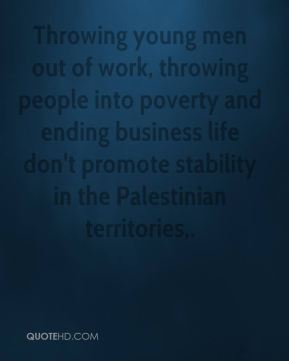 Chris Patten - Throwing young men out of work, throwing people into poverty and ending business life don't promote stability in the Palestinian territories.
