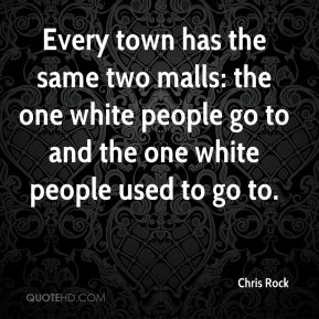 Chris Rock - Every town has the same two malls: the one white people go to and the one white people used to go to.