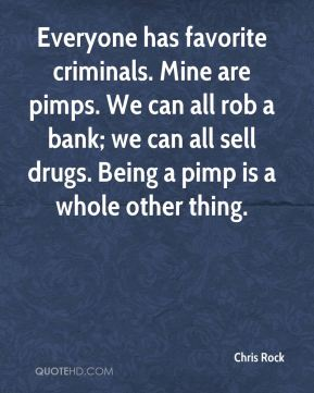 Chris Rock - Everyone has favorite criminals. Mine are pimps. We can all rob a bank; we can all sell drugs. Being a pimp is a whole other thing.