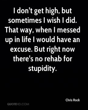 Chris Rock - I don't get high, but sometimes I wish I did. That way, when I messed up in life I would have an excuse. But right now there's no rehab for stupidity.