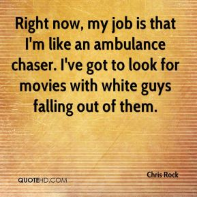 Chris Rock - Right now, my job is that I'm like an ambulance chaser. I've got to look for movies with white guys falling out of them.