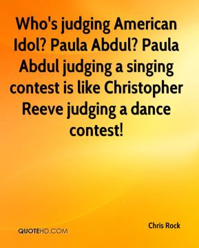 Chris Rock - Who's judging American Idol? Paula Abdul? Paula Abdul judging a singing contest is like Christopher Reeve judging a dance contest!