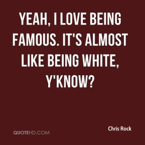 Chris Rock - Yeah, I love being famous. It's almost like being white, y'know?