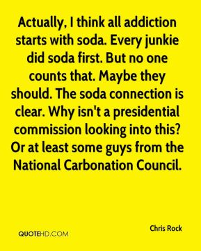 Chris Rock - Actually, I think all addiction starts with soda. Every junkie did soda first. But no one counts that. Maybe they should. The soda connection is clear. Why isn't a presidential commission looking into this? Or at least some guys from the National Carbonation Council.