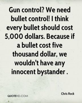 Chris Rock - Gun control? We need bullet control! I think every bullet should cost 5,000 dollars. Because if a bullet cost five thousand dollar, we wouldn't have any innocent bystander .