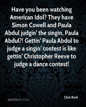 Chris Rock - Have you been watching American Idol? They have Simon Cowell and Paula Abdul judgin' the singin. Paula Abdul?! Gettin' Paula Abdul to judge a singin' contest is like gettin' Christopher Reeve to judge a dance contest!