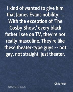 Chris Rock - I kind of wanted to give him that James Evans nobility, ... With the exception of 'The Cosby Show,' every black father I see on TV, they're not really masculine. They're like these theater-type guys -- not gay, not straight, just theater.