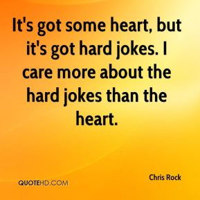 Chris Rock - It's got some heart, but it's got hard jokes. I care more about the hard jokes than the heart.