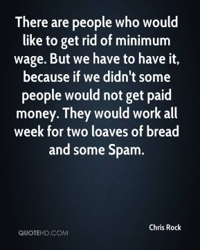 Chris Rock - There are people who would like to get rid of minimum wage. But we have to have it, because if we didn't some people would not get paid money. They would work all week for two loaves of bread and some Spam.