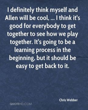 Chris Webber - I definitely think myself and Allen will be cool, ... I think it's good for everybody to get together to see how we play together. It's going to be a learning process in the beginning, but it should be easy to get back to it.