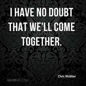 Chris Webber - I have no doubt that we'll come together.