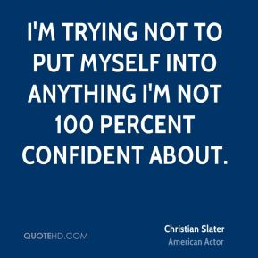 I'm trying not to put myself into anything I'm not 100 percent confident about.